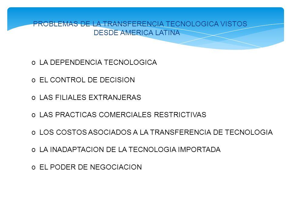 PROBLEMAS DE LA TRANSFERENCIA TECNOLOGICA VISTOS DESDE AMERICA LATINA o LA DEPENDENCIA TECNOLOGICA o EL CONTROL DE DECISION o LAS FILIALES EXTRANJERAS