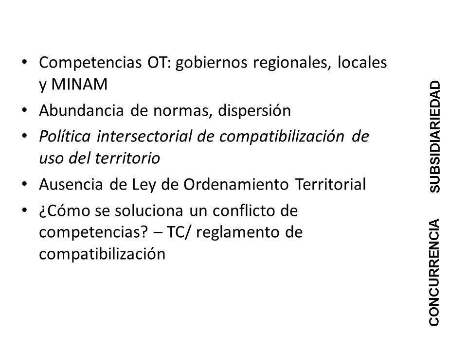 Competencias OT: gobiernos regionales, locales y MINAM Abundancia de normas, dispersión Política intersectorial de compatibilización de uso del territ