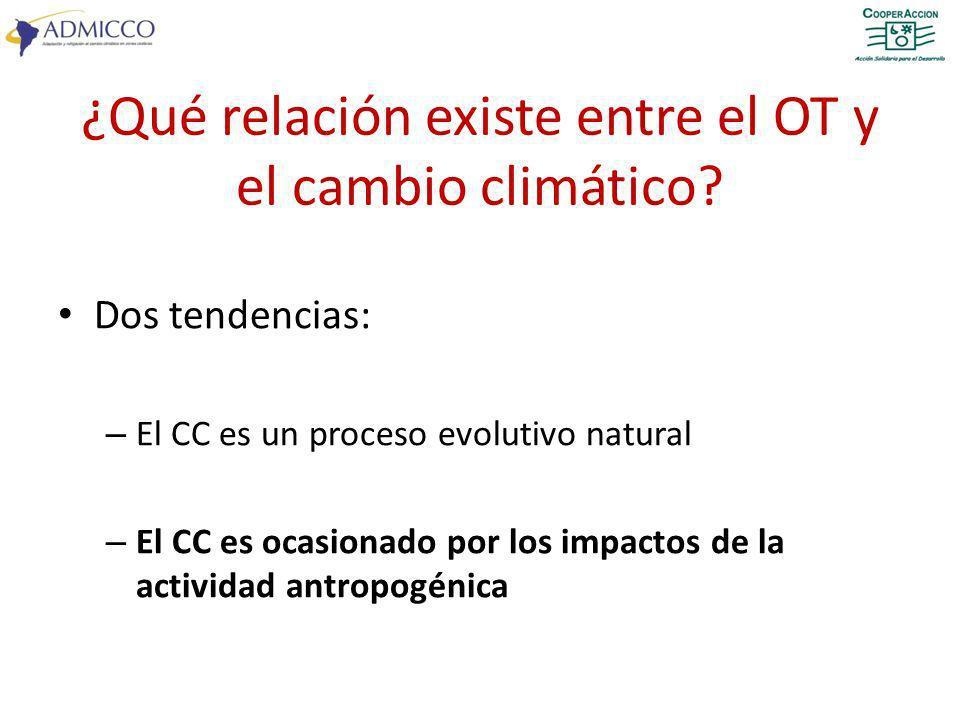 ¿Qué relación existe entre el OT y el cambio climático? Dos tendencias: – El CC es un proceso evolutivo natural – El CC es ocasionado por los impactos