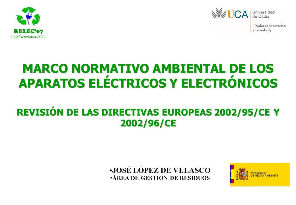RELEC07 http://www.uca.es/cit JJOSÉ LÓPEZ DE VELASCO ÁREA DE GESTIÓN DE RESIDUOS MARCO NORMATIVO AMBIENTAL DE LOS APARATOS ELÉCTRICOS Y ELECTRÓNICOS REVISIÓN DE LAS DIRECTIVAS EUROPEAS 2002/95/CE Y 2002/96/CE