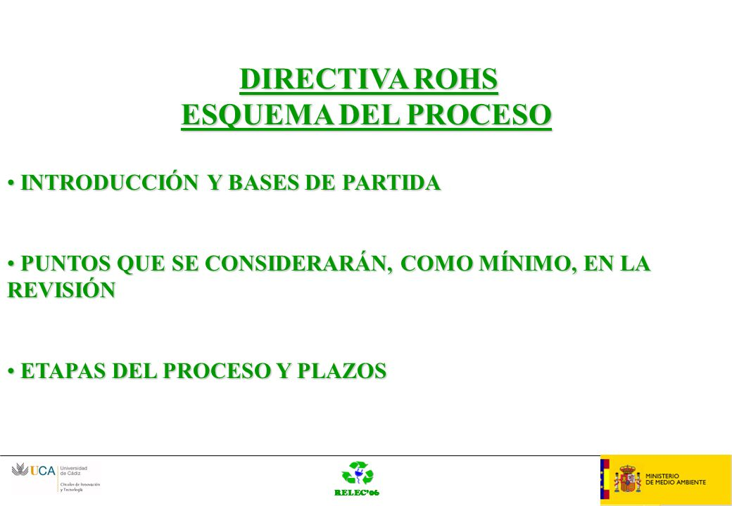 RELEC06 OrganziaciónLOGO BASES DE PARTIDA EL ARTÍCULO 6, ORDENA A LA CE QUE CONSIDERE LA INCLUSIÓN DE LAS CATEGORÍAS 8 Y 9EL ARTÍCULO 6, ORDENA A LA CE QUE CONSIDERE LA INCLUSIÓN DE LAS CATEGORÍAS 8 Y 9 TAMBIÉN LA LISTA DE SUSTANCIAS RESTRINGIDAS TAMBIÉN LA LISTA DE SUSTANCIAS RESTRINGIDAS REVISIÓN PARA TRATAR DE HACER LA LEGISLACIÓN COMUNITARIA Y NACIONAL MENOS GRAVOSA, MÁS FÁCIL DE APLICAR Y MÁS EFECTIVA EN EL LOGRO DE LOS OBJETIVOS, MANTENIENDO EL MISMO NIVEL DE PROTECCIÓN REVISIÓN PARA TRATAR DE HACER LA LEGISLACIÓN COMUNITARIA Y NACIONAL MENOS GRAVOSA, MÁS FÁCIL DE APLICAR Y MÁS EFECTIVA EN EL LOGRO DE LOS OBJETIVOS, MANTENIENDO EL MISMO NIVEL DE PROTECCIÓN INCREMENTAR EL BENEFICIO AMBIENTAL, TRATAR DE RESOLVER LOS PROBLEMAS SURGIDOS Y HACER LA DIRECTIVA RENTABLE INCREMENTAR EL BENEFICIO AMBIENTAL, TRATAR DE RESOLVER LOS PROBLEMAS SURGIDOS Y HACER LA DIRECTIVA RENTABLE BASADA EN LA EXPERIENCIA DE APLICACIÓN, AVANCES TECNOLÓGICOS Y FUNCIONAMIENTO DEL MERCADO BASADA EN LA EXPERIENCIA DE APLICACIÓN, AVANCES TECNOLÓGICOS Y FUNCIONAMIENTO DEL MERCADO LA CE SEÑALA QUE NO TIENE UN OBJETIVO PREDETERMINADO LA CE SEÑALA QUE NO TIENE UN OBJETIVO PREDETERMINADO
