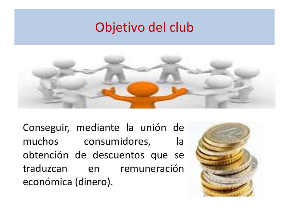 Objetivo del club Conseguir, mediante la unión de muchos consumidores, la obtención de descuentos que se traduzcan en remuneración económica (dinero).