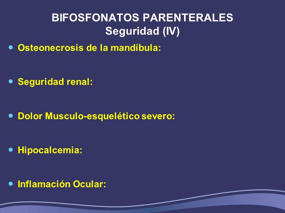 BIFOSFONATOS PARENTERALES Seguridad (IV) Osteonecrosis de la mandíbula: Seguridad renal: Dolor Musculo-esquelético severo: Hipocalcemia: Inflamación O