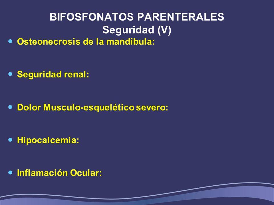 BIFOSFONATOS PARENTERALES Seguridad (V) Osteonecrosis de la mandíbula: Seguridad renal: Dolor Musculo-esquelético severo: Hipocalcemia: Inflamación Ocular:
