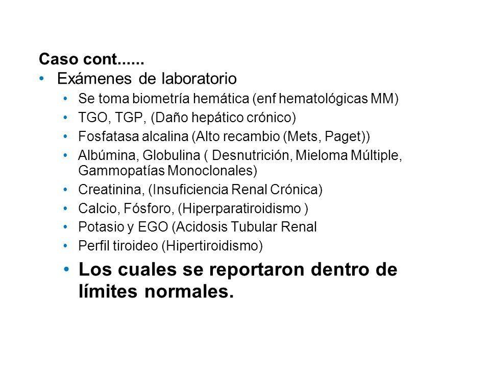 Caso cont...... Exámenes de laboratorio Se toma biometría hemática (enf hematológicas MM) TGO, TGP, (Daño hepático crónico) Fosfatasa alcalina (Alto r