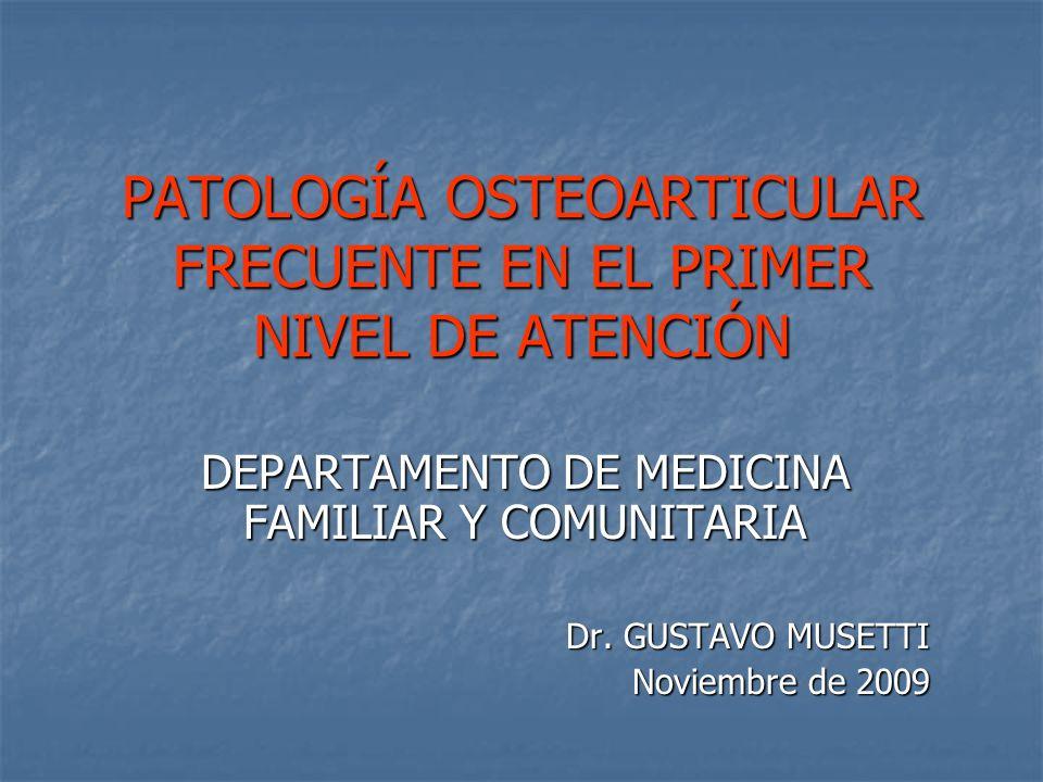PATOLOGÍA OSTEOARTICULAR FRECUENTE EN EL PRIMER NIVEL DE ATENCIÓN DEPARTAMENTO DE MEDICINA FAMILIAR Y COMUNITARIA Dr. GUSTAVO MUSETTI Noviembre de 200
