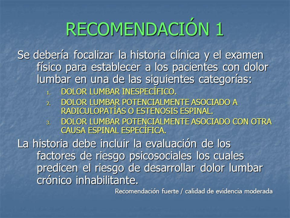 RECOMENDACIÓN 1 Se debería focalizar la historia clínica y el examen físico para establecer a los pacientes con dolor lumbar en una de las siguientes