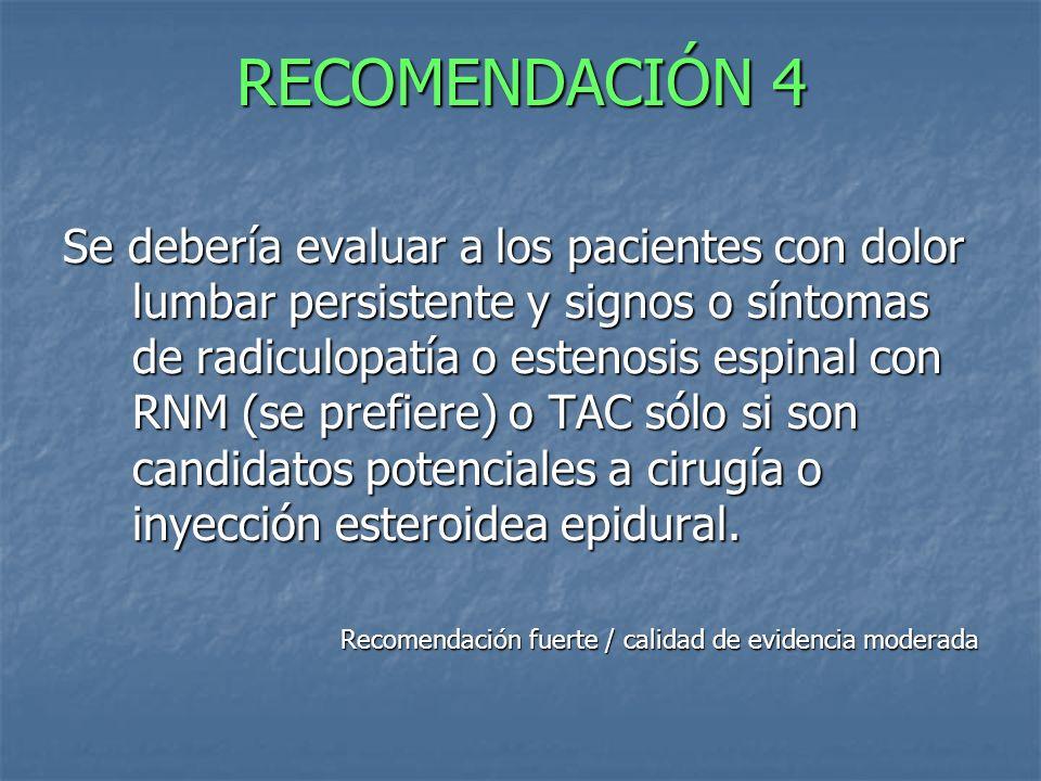 RECOMENDACIÓN 4 Se debería evaluar a los pacientes con dolor lumbar persistente y signos o síntomas de radiculopatía o estenosis espinal con RNM (se p