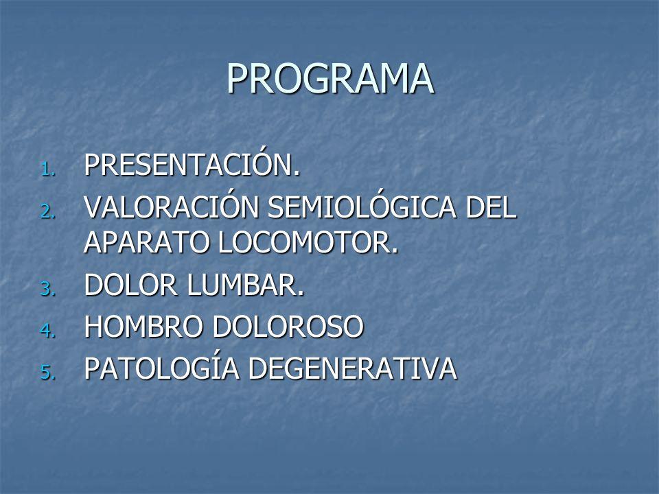PROGRAMA 1. PRESENTACIÓN. 2. VALORACIÓN SEMIOLÓGICA DEL APARATO LOCOMOTOR. 3. DOLOR LUMBAR. 4. HOMBRO DOLOROSO 5. PATOLOGÍA DEGENERATIVA