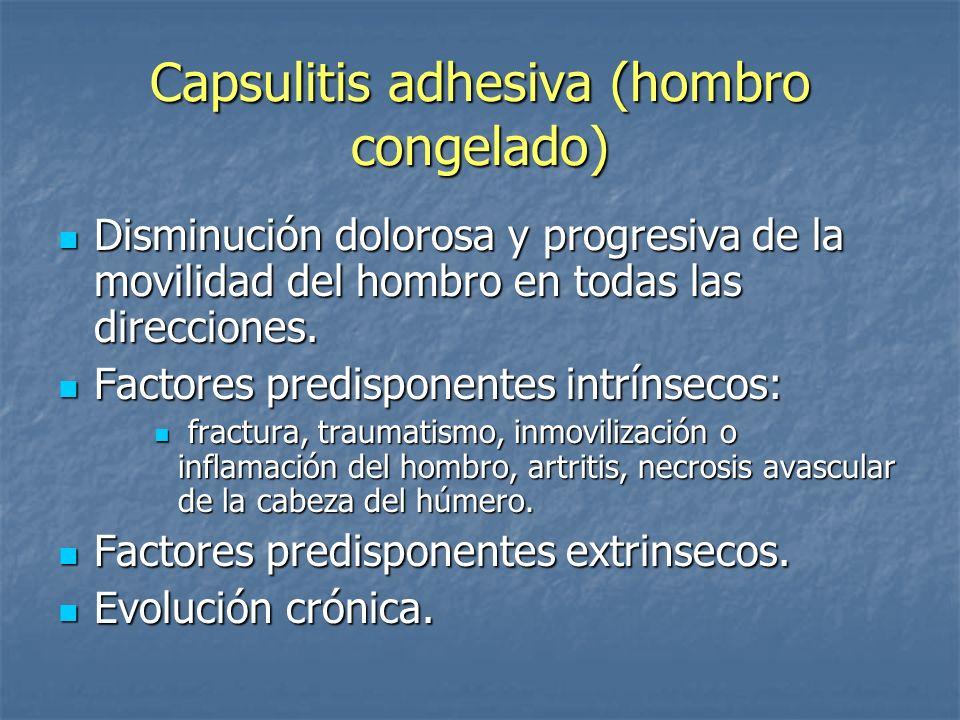Capsulitis adhesiva (hombro congelado) Disminución dolorosa y progresiva de la movilidad del hombro en todas las direcciones. Disminución dolorosa y p
