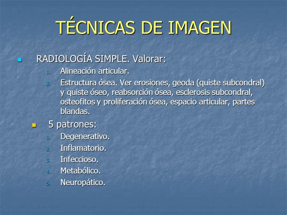 TÉCNICAS DE IMAGEN RADIOLOGÍA SIMPLE. Valorar: RADIOLOGÍA SIMPLE. Valorar: 1. Alineación articular. 2. Estructura ósea. Ver erosiones, geoda (quiste s