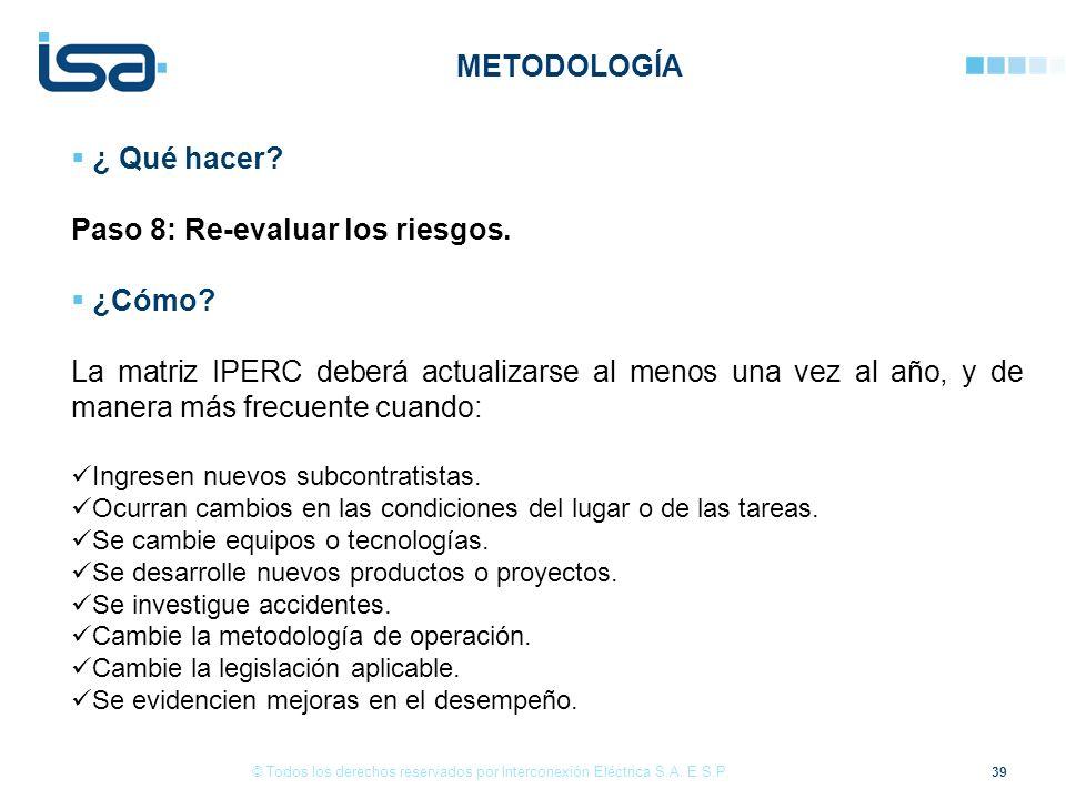 39 © Todos los derechos reservados por Interconexión Eléctrica S.A. E.S.P. ¿ Qué hacer? Paso 8: Re-evaluar los riesgos. ¿Cómo? La matriz IPERC deberá