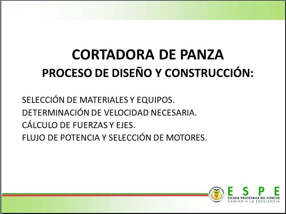 CORTADORA DE PANZA PROCESO DE DISEÑO Y CONSTRUCCIÓN: SELECCIÓN DE MATERIALES Y EQUIPOS. DETERMINACIÓN DE VELOCIDAD NECESARIA. CÁLCULO DE FUERZAS Y EJE