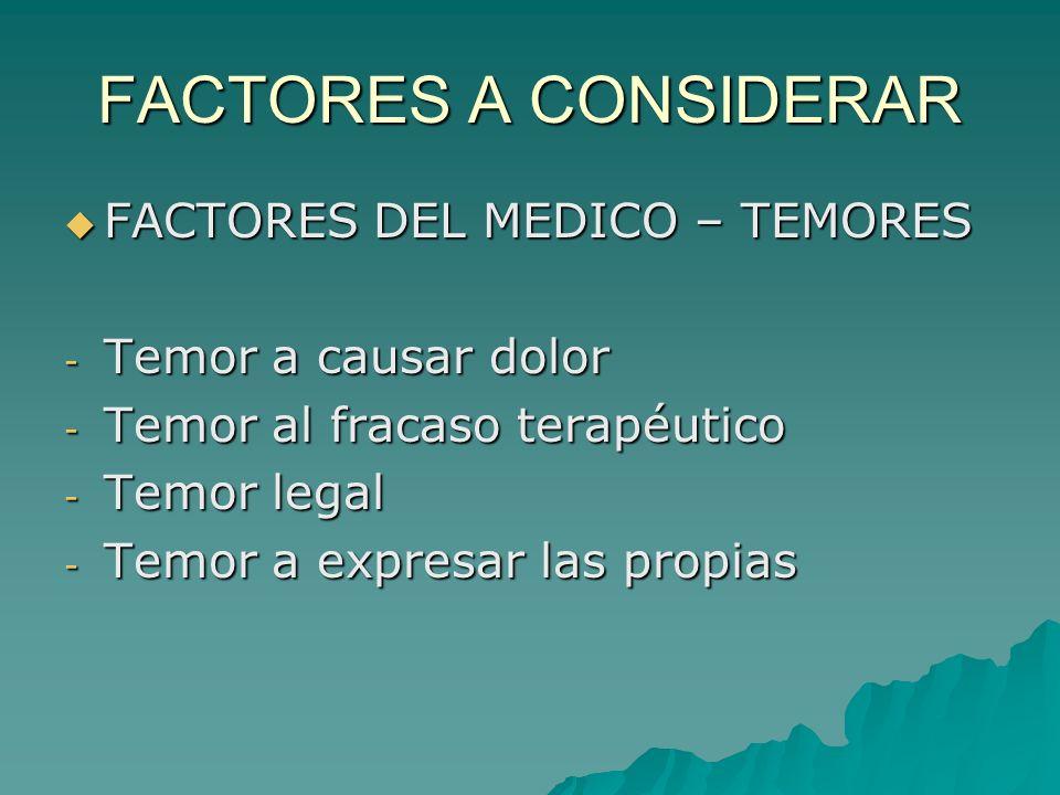 FACTORES A CONSIDERAR FACTORES DEL MEDICO – TEMORES FACTORES DEL MEDICO – TEMORES - Temor a causar dolor - Temor al fracaso terapéutico - Temor legal