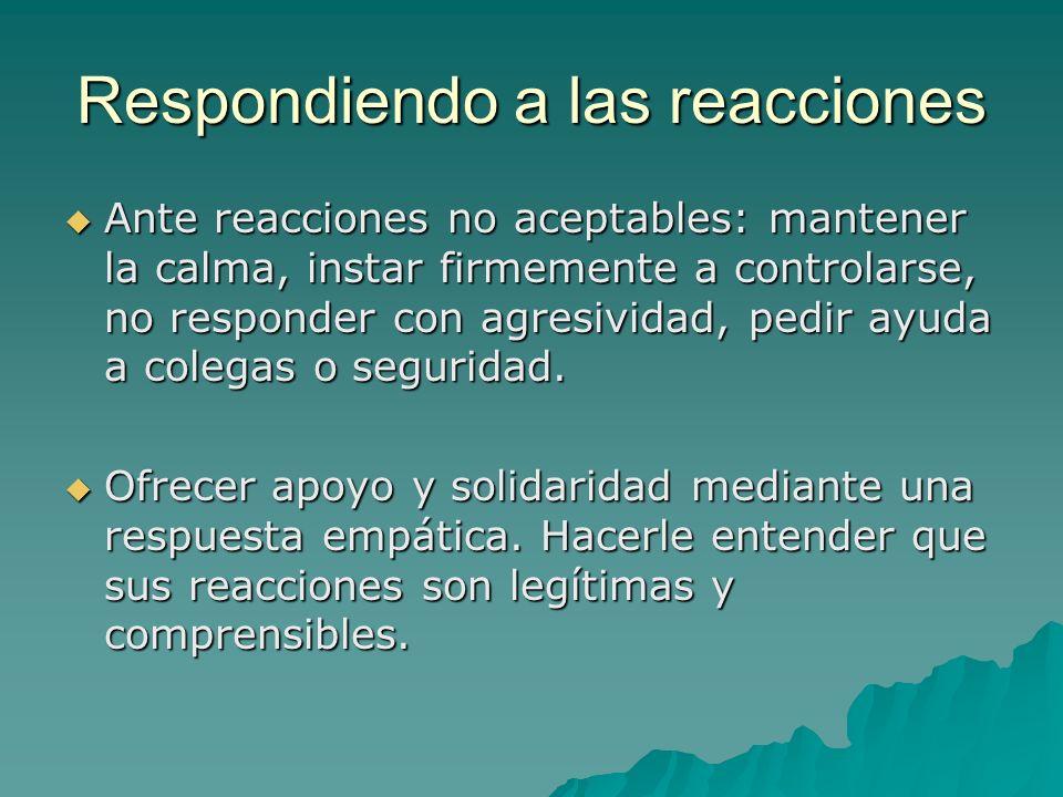 Respondiendo a las reacciones Ante reacciones no aceptables: mantener la calma, instar firmemente a controlarse, no responder con agresividad, pedir a