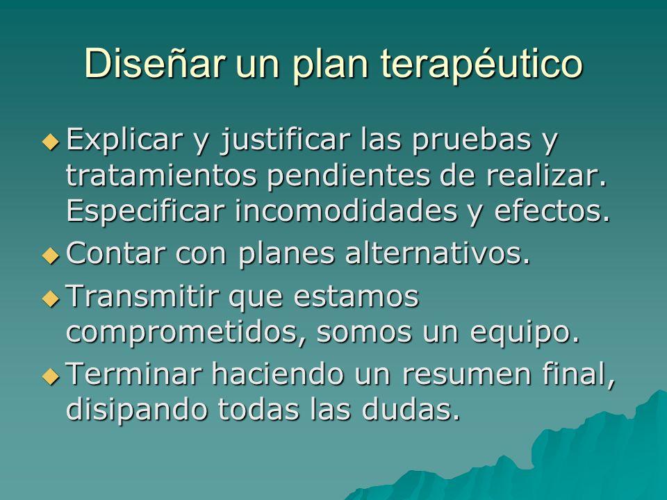 Diseñar un plan terapéutico Explicar y justificar las pruebas y tratamientos pendientes de realizar. Especificar incomodidades y efectos. Explicar y j