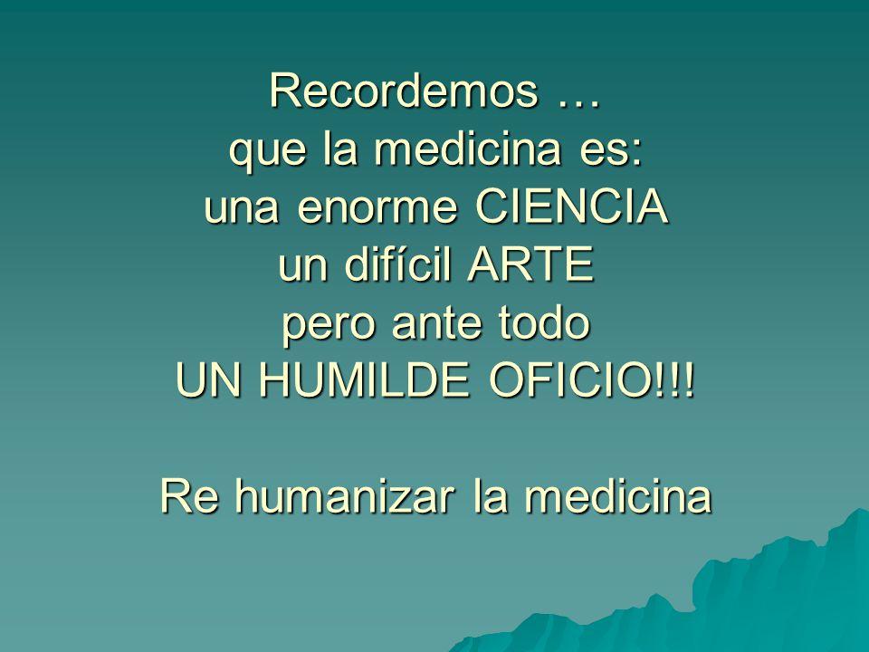 Recordemos … que la medicina es: una enorme CIENCIA un difícil ARTE pero ante todo UN HUMILDE OFICIO!!! Re humanizar la medicina