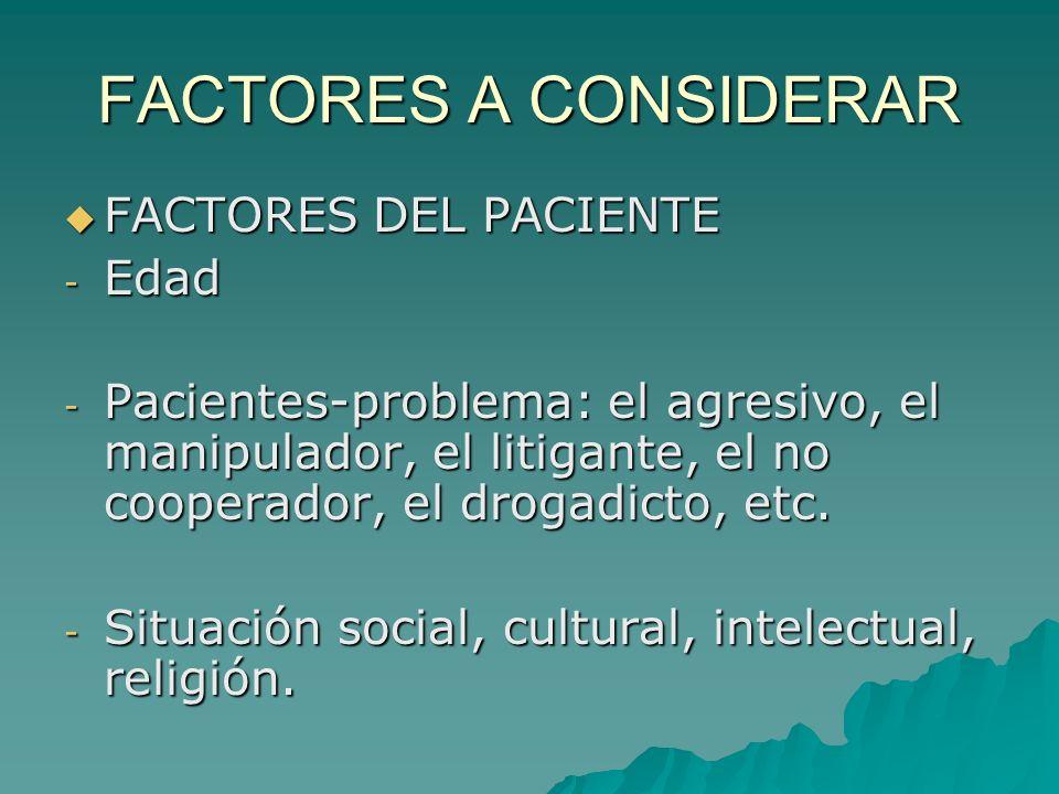FACTORES A CONSIDERAR FACTORES DEL PACIENTE FACTORES DEL PACIENTE - Edad - Pacientes-problema: el agresivo, el manipulador, el litigante, el no cooper
