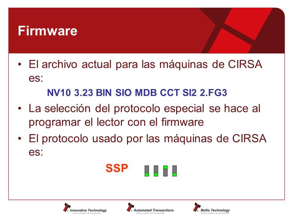 Firmware El archivo actual para las máquinas de CIRSA es: NV10 3.23 BIN SIO MDB CCT SI2 2.FG3 La selección del protocolo especial se hace al programar el lector con el firmware El protocolo usado por las máquinas de CIRSA es: SSP