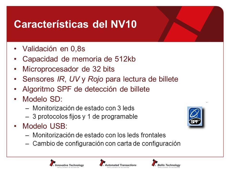 Características del NV10 Validación en 0,8s Capacidad de memoria de 512kb Microprocesador de 32 bits Sensores IR, UV y Rojo para lectura de billete Algoritmo SPF de detección de billete Modelo SD: –Monitorización de estado con 3 leds –3 protocolos fijos y 1 de programable Modelo USB: –Monitorización de estado con los leds frontales –Cambio de configuración con carta de configuración