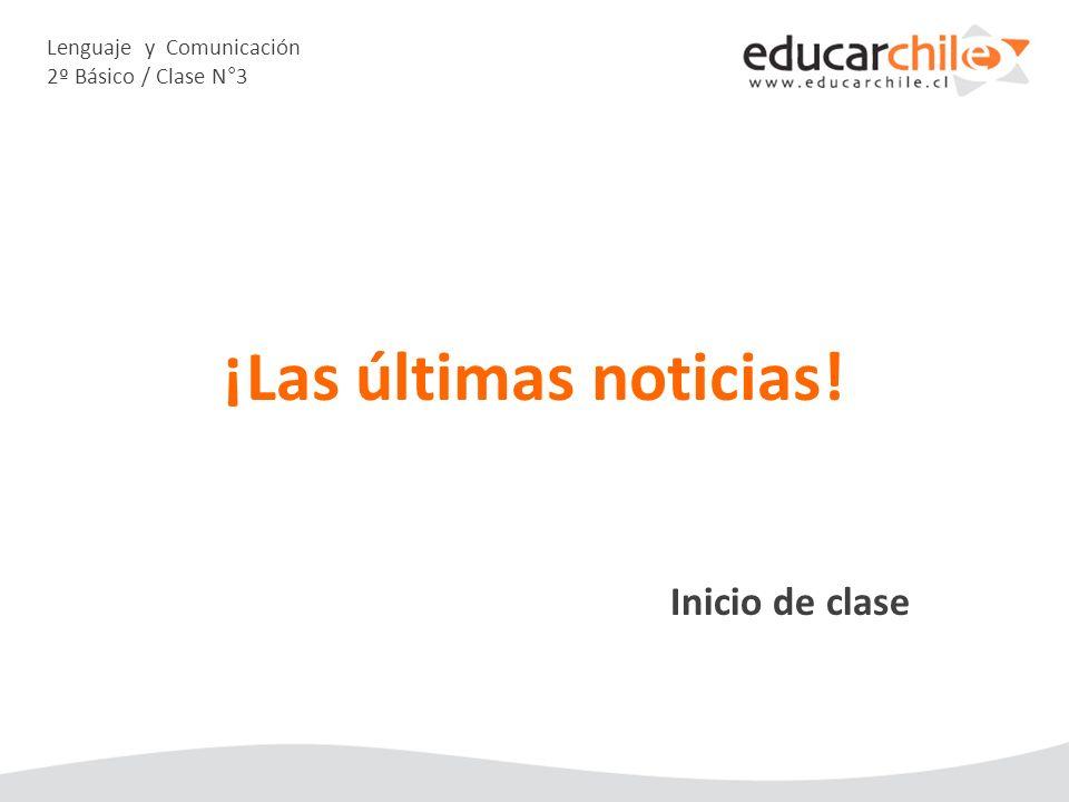 Lenguaje y Comunicación 2º Básico / Clase N°3 Inicio de clase ¡Las últimas noticias!