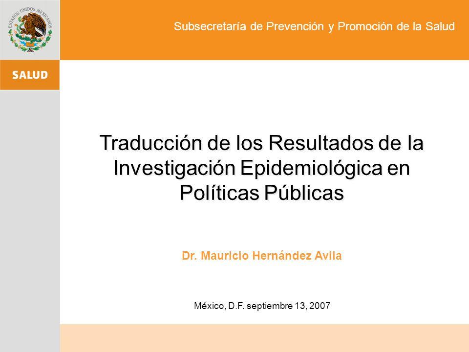 México, D.F. septiembre 13, 2007 Traducción de los Resultados de la Investigación Epidemiológica en Políticas Públicas Dr. Mauricio Hernández Avila Su
