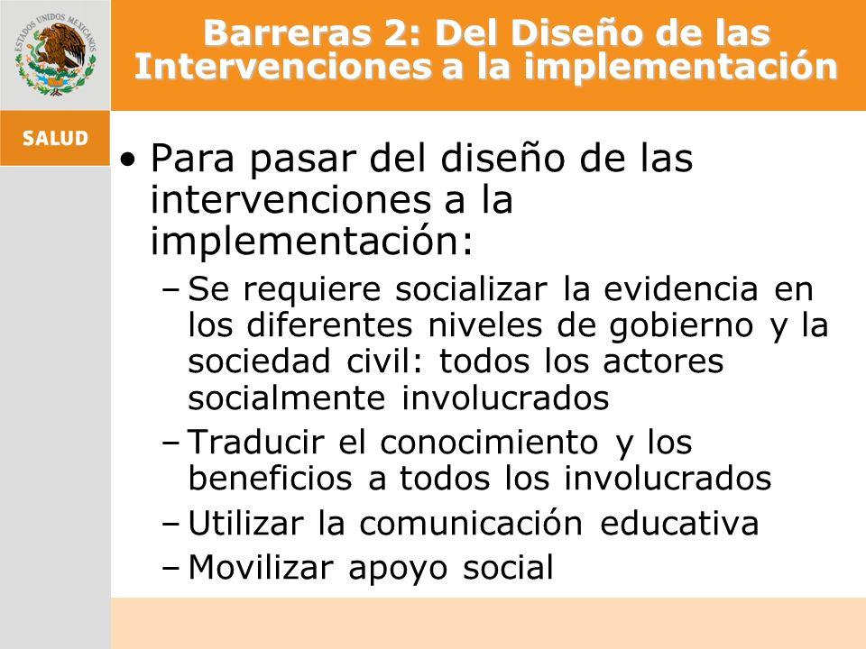 Barreras 2: Del Diseño de las Intervenciones a la implementación Para pasar del diseño de las intervenciones a la implementación: –Se requiere sociali