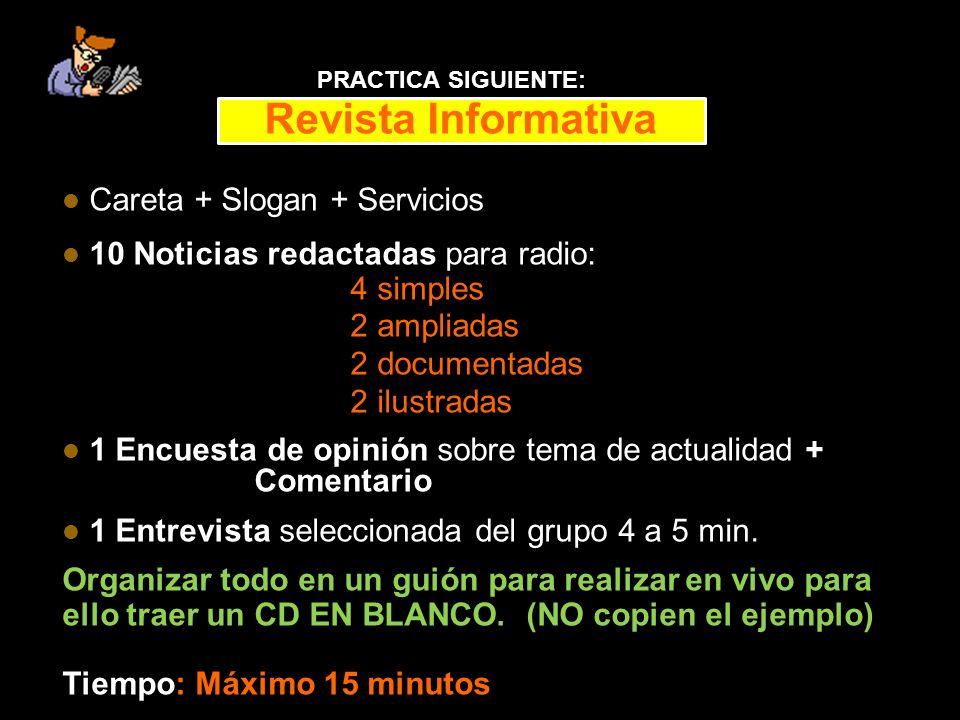 Revista Informativa Careta + Slogan + Servicios 10 Noticias redactadas para radio: 4 simples 2 ampliadas 2 documentadas 2 ilustradas 1 Encuesta de opinión sobre tema de actualidad + Comentario 1 Entrevista seleccionada del grupo 4 a 5 min.