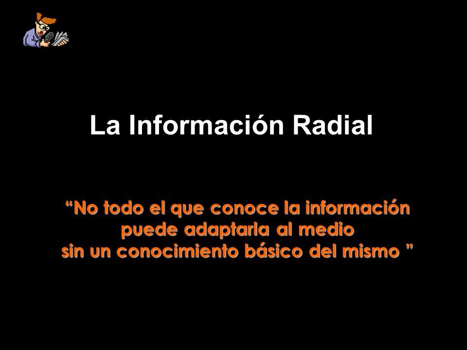 La Información Radial No todo el que conoce la información puede adaptarla al medio sin un conocimiento básico del mismo sin un conocimiento básico del mismo