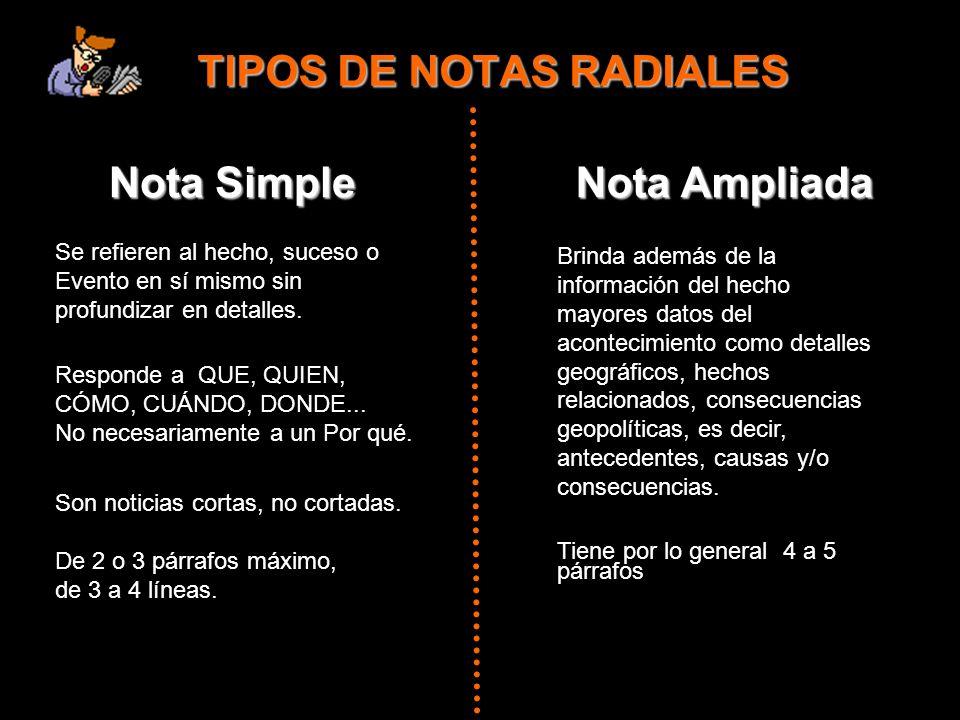 TIPOS DE NOTAS RADIALES Nota Simple Se refieren al hecho, suceso o Evento en sí mismo sin profundizar en detalles. Responde a QUE, QUIEN, CÓMO, CUÁNDO
