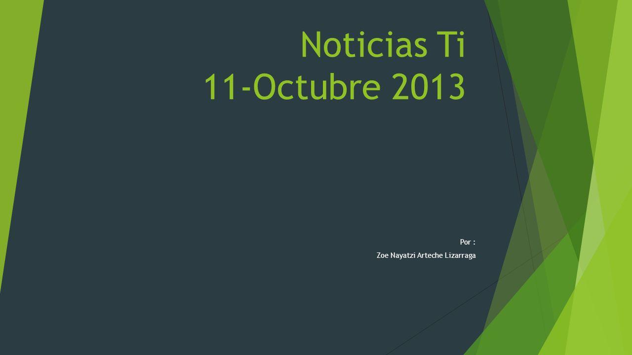 Noticias Ti 11-Octubre 2013 Por : Zoe Nayatzi Arteche Lizarraga