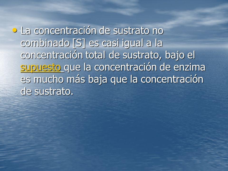 La concentración de sustrato no combinado [S] es casi igual a la concentración total de sustrato, bajo el supuesto que la concentración de enzima es mucho más baja que la concentración de sustrato.