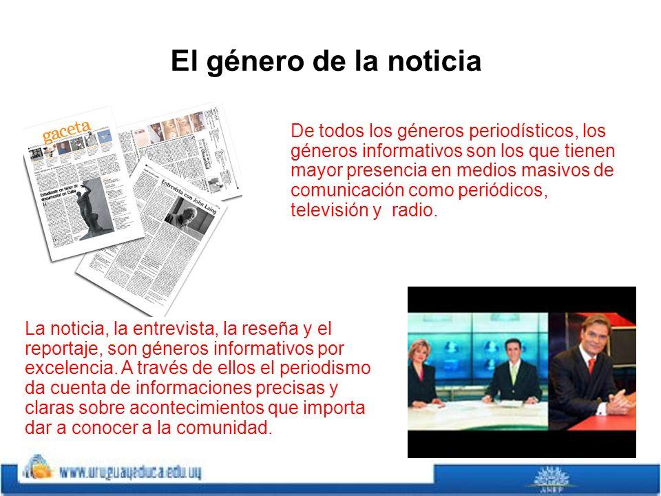 El género de la noticia La noticia, la entrevista, la reseña y el reportaje, son géneros informativos por excelencia.