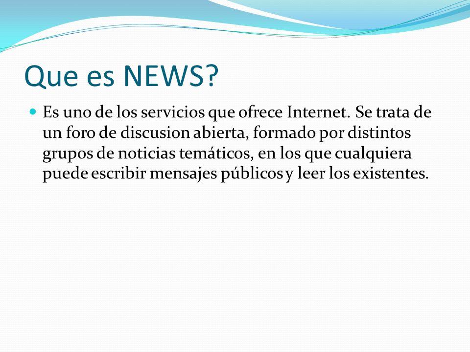 Que es NEWS? Es uno de los servicios que ofrece Internet. Se trata de un foro de discusion abierta, formado por distintos grupos de noticias temáticos