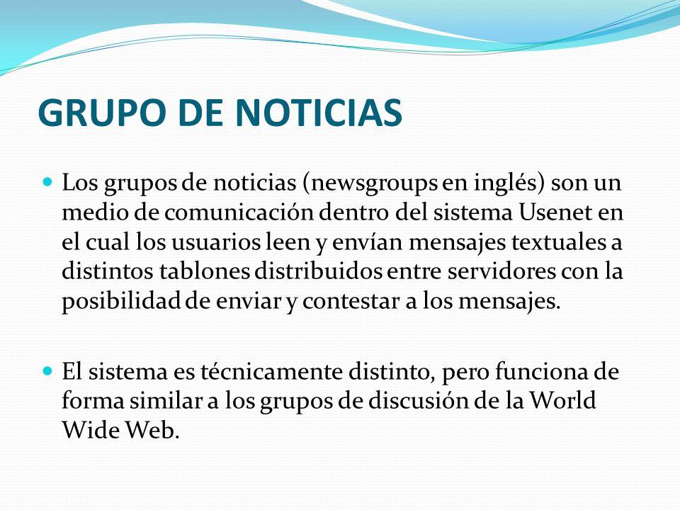 GRUPO DE NOTICIAS Los grupos de noticias (newsgroups en inglés) son un medio de comunicación dentro del sistema Usenet en el cual los usuarios leen y