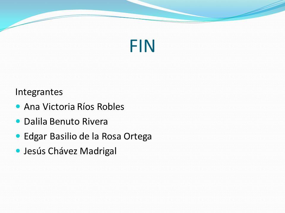 FIN Integrantes Ana Victoria Ríos Robles Dalila Benuto Rivera Edgar Basilio de la Rosa Ortega Jesús Chávez Madrigal