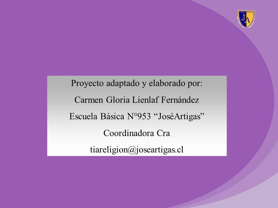 Proyecto adaptado y elaborado por: Carmen Gloria Lienlaf Fernández Escuela Básica N°953 JoséArtigas Coordinadora Cra tiareligion@joseartigas.cl