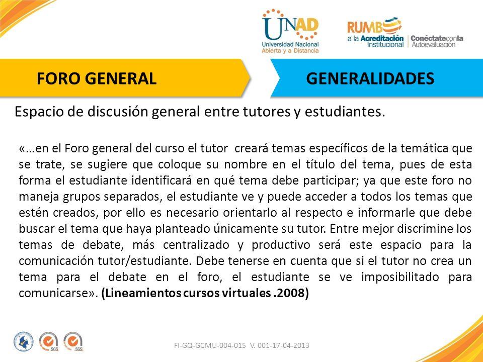 FI-GQ-GCMU-004-015 V. 001-17-04-2013 GENERALIDADES Espacio de discusión general entre tutores y estudiantes. «…en el Foro general del curso el tutor c