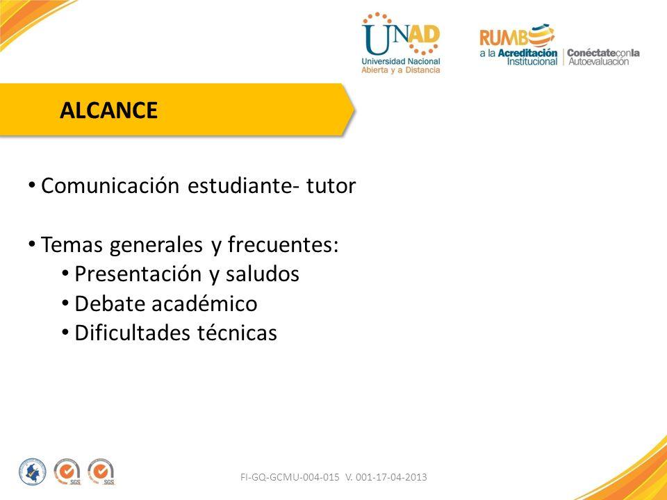 FI-GQ-GCMU-004-015 V. 001-17-04-2013 ALCANCE Comunicación estudiante- tutor Temas generales y frecuentes: Presentación y saludos Debate académico Difi