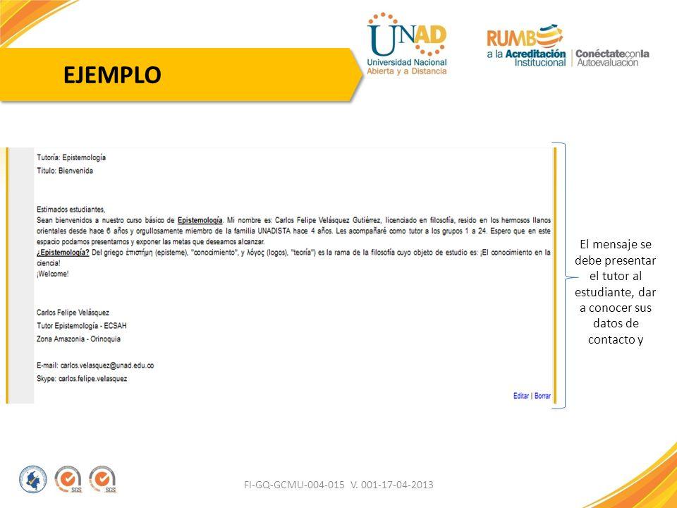 FI-GQ-GCMU-004-015 V. 001-17-04-2013 EJEMPLO El mensaje se debe presentar el tutor al estudiante, dar a conocer sus datos de contacto y