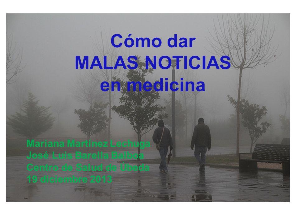 Cómo dar MALAS NOTICIAS en medicina Mariana Martínez Lechuga José Luis Barella Balboa Centro de Salud de Úbeda 19 diciembre 2013