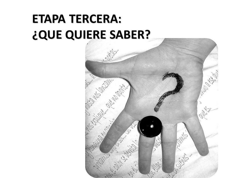 ETAPA TERCERA: ¿QUE QUIERE SABER?