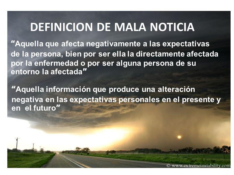 DEFINICION DE MALA NOTICIA Aquella que afecta negativamente a las expectativas de la persona, bien por ser ella la directamente afectada por la enferm
