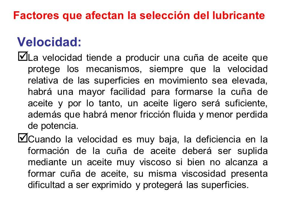 Factores que afectan la selección del lubricante Velocidad: La velocidad tiende a producir una cuña de aceite que protege los mecanismos, siempre que