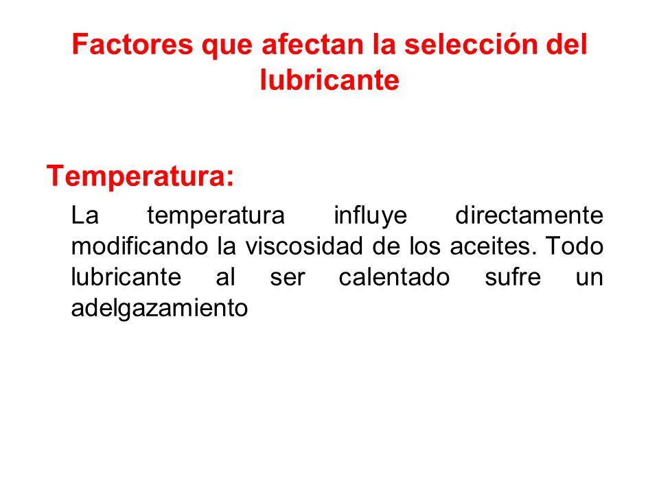 Factores que afectan la selección del lubricante Temperatura: La temperatura influye directamente modificando la viscosidad de los aceites. Todo lubri