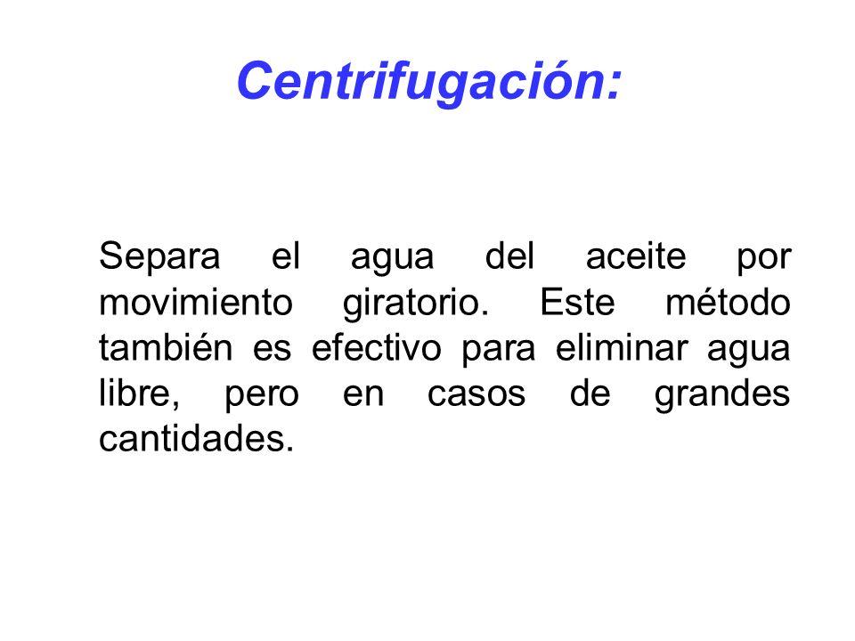 Centrifugación: Separa el agua del aceite por movimiento giratorio. Este método también es efectivo para eliminar agua libre, pero en casos de grandes