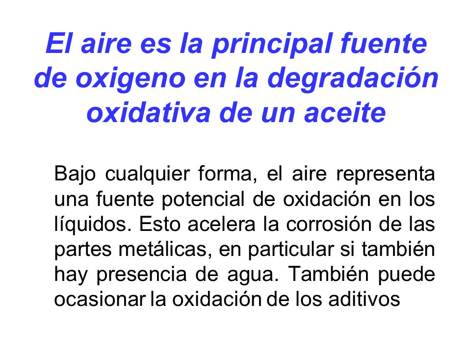 El aire es la principal fuente de oxigeno en la degradación oxidativa de un aceite Bajo cualquier forma, el aire representa una fuente potencial de ox