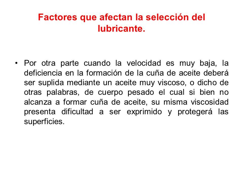Factores que afectan la selección del lubricante. Por otra parte cuando la velocidad es muy baja, la deficiencia en la formación de la cuña de aceite