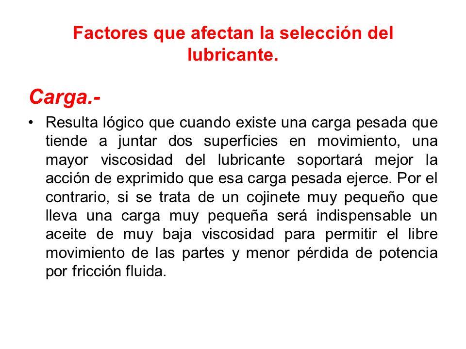 Factores que afectan la selección del lubricante. Carga.- Resulta lógico que cuando existe una carga pesada que tiende a juntar dos superficies en mov