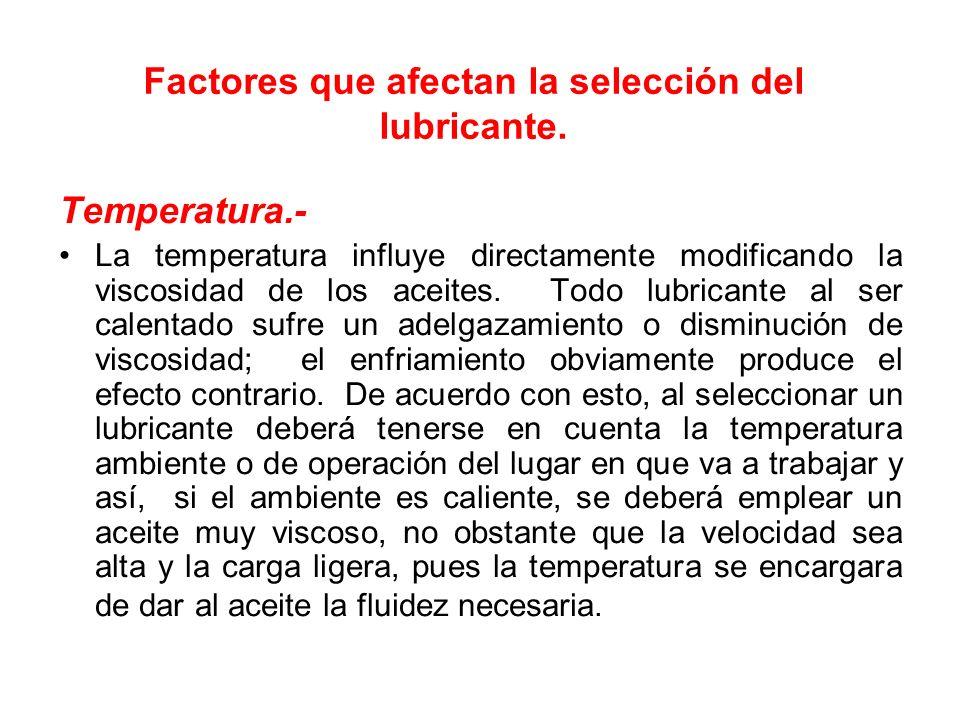 Factores que afectan la selección del lubricante. Temperatura.- La temperatura influye directamente modificando la viscosidad de los aceites. Todo lub